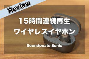 15時間連続再生ができるワイヤレスイヤホン「Soundpeats Sonic」レビュー
